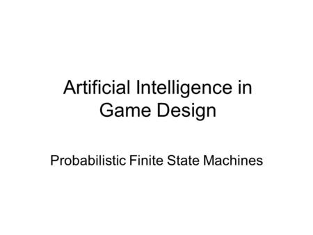 Artificial Intelligence in Game Design Probabilistic Finite State Machines.