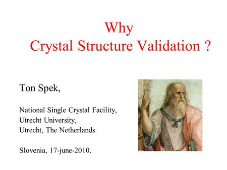 Why Crystal Structure Validation ? Ton Spek, National Single Crystal Facility, Utrecht University, Utrecht, The Netherlands Slovenia, 17-june-2010.