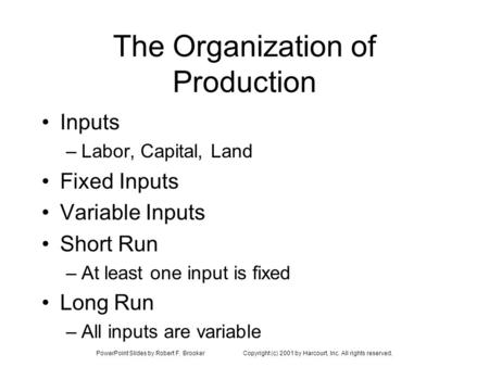 PowerPoint Slides by Robert F. BrookerCopyright (c) 2001 by Harcourt, Inc. All rights reserved. The Organization of Production Inputs –Labor, Capital,