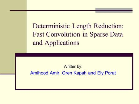 Deterministic Length Reduction: Fast Convolution in Sparse Data and Applications Written by: Amihood Amir, Oren Kapah and Ely Porat.