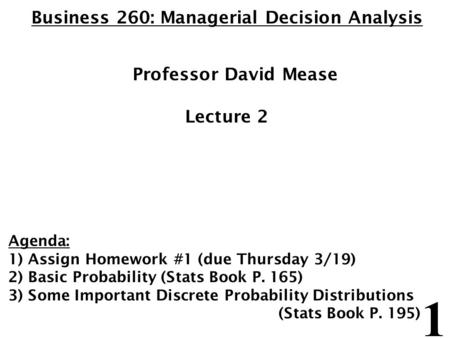 1 Business 260: Managerial Decision Analysis Professor David Mease Lecture 2 Agenda: 1) Assign Homework #1 (due Thursday 3/19) 2) Basic Probability (Stats.