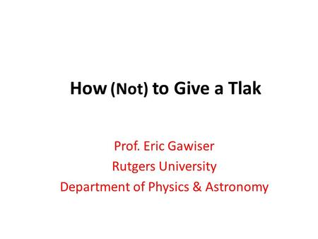 How (Not) to Give a Tlak Prof. Eric Gawiser Rutgers University Department of Physics & Astronomy.