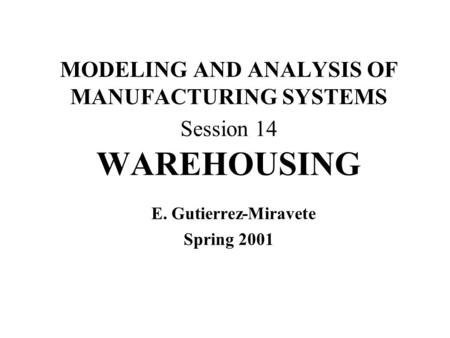 MODELING AND ANALYSIS OF MANUFACTURING SYSTEMS Session 14 WAREHOUSING E. Gutierrez-Miravete Spring 2001.