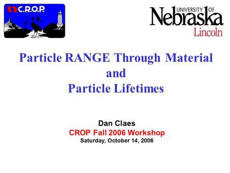 Particle RANGE Through Material and Particle Lifetimes Dan Claes CROP Fall 2006 Workshop Saturday, October 14, 2006.