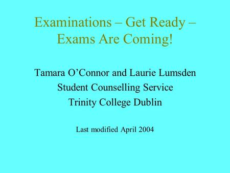 Examinations – Get Ready – Exams Are Coming! Tamara O'Connor and Laurie Lumsden Student Counselling Service Trinity College Dublin Last modified April.