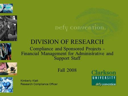 DIVISION OF RESEARCH Compliance and Sponsored Projects - Financial Management for Administrative and Support Staff Fall 2008 Kimberly Klatt Research Compliance.