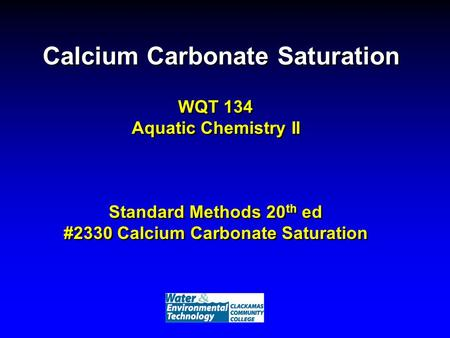 Calcium Carbonate Saturation WQT 134 Aquatic Chemistry II Standard Methods 20 th ed #2330 Calcium Carbonate Saturation.