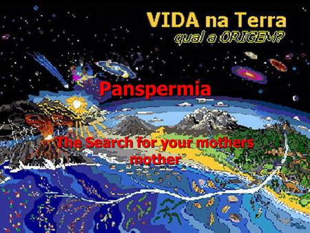 Panspermia The Search for your mothers mother. Overview Panspermia- Origin of Earth's life from elsewhere Panspermia- Origin of Earth's life from elsewhere.