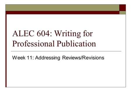 ALEC 604: Writing for Professional Publication Week 11: Addressing Reviews/Revisions.