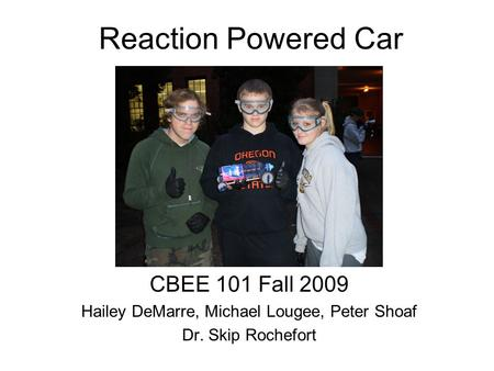 Reaction Powered Car CBEE 101 Fall 2009 Hailey DeMarre, Michael Lougee, Peter Shoaf Dr. Skip Rochefort.
