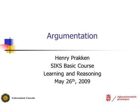 Argumentation Henry Prakken SIKS Basic Course Learning and Reasoning May 26 th, 2009.