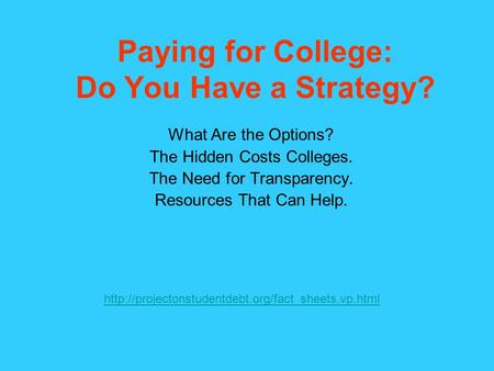 Paying for College: Do You Have a Strategy? What Are the Options? The Hidden Costs Colleges. The Need for Transparency. Resources That Can Help.