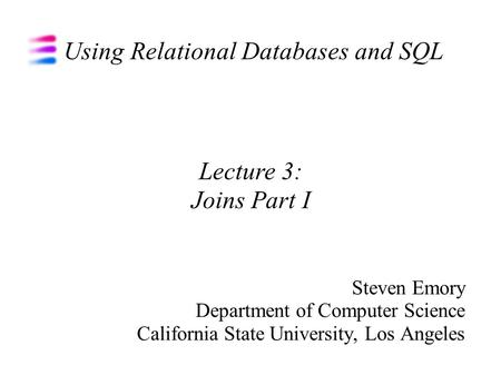 Using Relational Databases and SQL Steven Emory Department of Computer Science California State University, Los Angeles Lecture 3: Joins Part I.