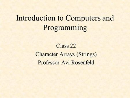 Introduction to Computers and Programming Class 22 Character Arrays (Strings) Professor Avi Rosenfeld.