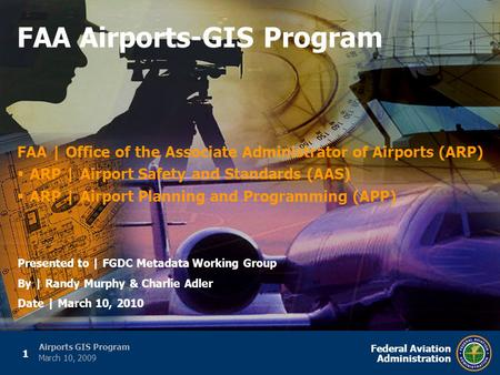 1 Federal Aviation Administration Airports GIS Program March 10, 2009 FAA | Office of the Associate Administrator of Airports (ARP)  ARP | Airport Safety.