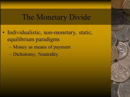 The Monetary Divide Individualistic, non-monetary, static, equilibrium paradigms –Money as means of payment –Dichotomy, Neutrality.