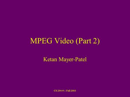 CS 294-9 :: Fall 2003 MPEG Video (Part 2) Ketan Mayer-Patel.