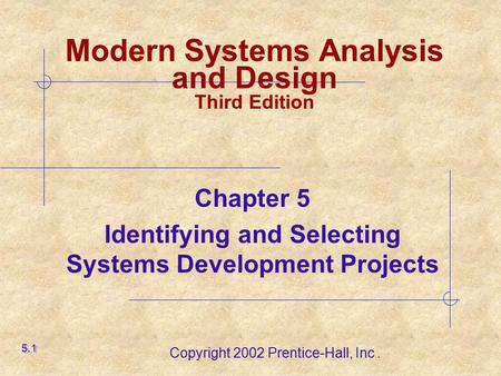 Copyright 2002 Prentice-Hall, Inc. Chapter 5 Identifying and Selecting Systems Development Projects 5.1 Modern Systems Analysis and Design Third Edition.
