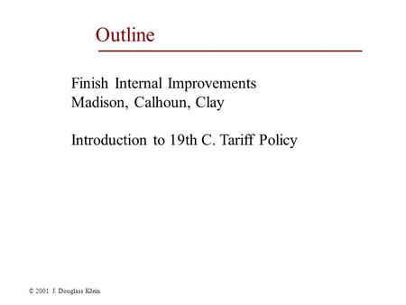 © 2001 J. Douglass Klein Outline Finish Internal Improvements Madison, Calhoun, Clay Introduction to 19th C. Tariff Policy.