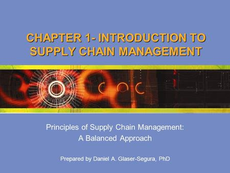 CHAPTER 1- INTRODUCTION TO SUPPLY CHAIN MANAGEMENT Principles of Supply Chain Management: A Balanced Approach Prepared by Daniel A. Glaser-Segura, PhD.