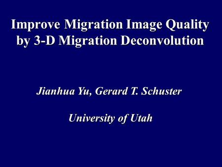 Improve Migration Image Quality by 3-D Migration Deconvolution Jianhua Yu, Gerard T. Schuster University of Utah.