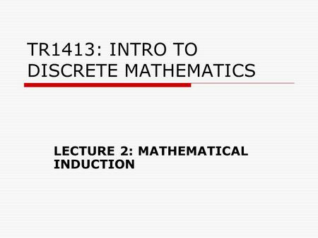 TR1413: INTRO TO DISCRETE MATHEMATICS LECTURE 2: MATHEMATICAL INDUCTION.