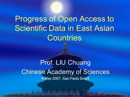 Progress of Open Access to Scientific Data in East Asian Countries Prof. LIU Chuang Chinese Academy of Sciences 8 May 2007, Sao Paolo Brazil.