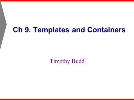 Ch 9. Templates and Containers Timothy Budd. Ch 9. Templates and Containers2 Introduction A template allows a class or function to be parameterized by.