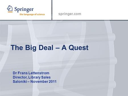 Springer.com The Big Deal – A Quest Dr Frans Lettenstrom Director, Library Sales Saloniki – November 2011.