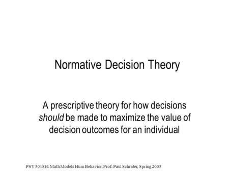 PSY 5018H: Math Models Hum Behavior, Prof. Paul Schrater, Spring 2005 Normative Decision Theory A prescriptive theory for how decisions should be made.