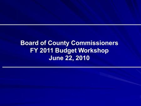 Board of County Commissioners FY 2011 Budget Workshop June 22, 2010.