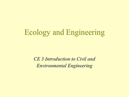 Ecology and Engineering CE 3 Introduction to Civil and Environmental Engineering.