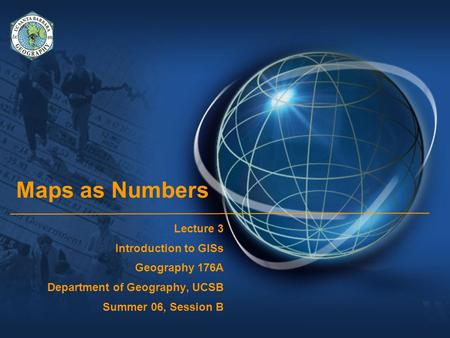 Maps as Numbers Lecture 3 Introduction to GISs Geography 176A Department of Geography, UCSB Summer 06, Session B.