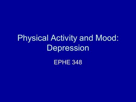 "Physical Activity and Mood: Depression EPHE 348. What do we mean by ""feeling good or bad? Trouble with the research… Psychosocial health is a very complex."