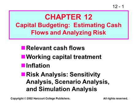 12 - 1 Copyright © 2002 Harcourt College Publishers.All rights reserved. Relevant cash flows Working capital treatment Inflation Risk Analysis: Sensitivity.