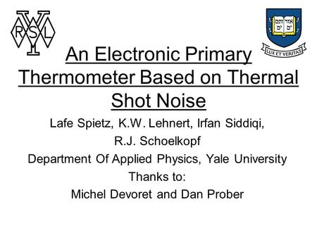An Electronic Primary Thermometer Based on Thermal Shot Noise Lafe Spietz, K.W. Lehnert, Irfan Siddiqi, R.J. Schoelkopf Department Of Applied Physics,
