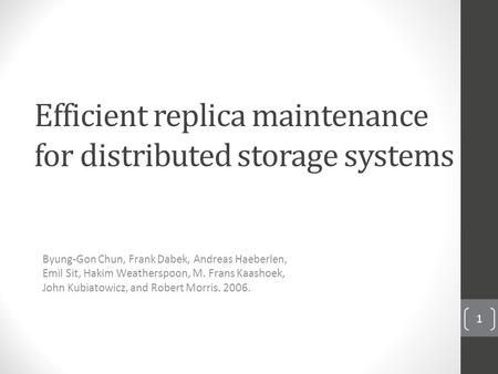 Efficient replica maintenance for distributed storage systems Byung-Gon Chun, Frank Dabek, Andreas Haeberlen, Emil Sit, Hakim Weatherspoon, M. Frans Kaashoek,