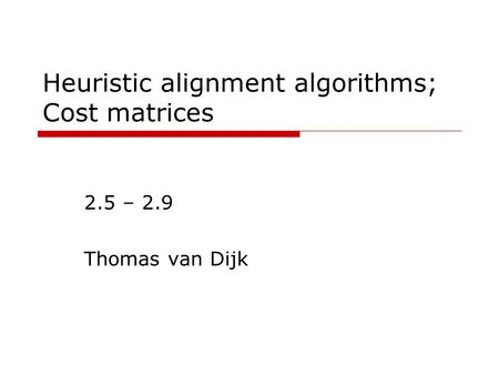 Heuristic alignment algorithms; Cost matrices 2.5 – 2.9 Thomas van Dijk.