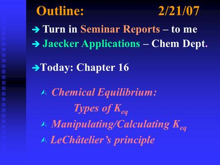 Outline:2/21/07 è è Today: Chapter 16 è Turn in Seminar Reports – to me è Jaecker Applications – Chem Dept. Ù Chemical Equilibrium: Types of K eq Ù Manipulating/Calculating.