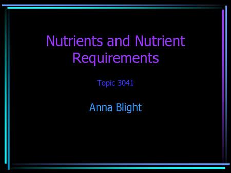 Nutrients and Nutrient Requirements Topic 3041 Anna Blight.