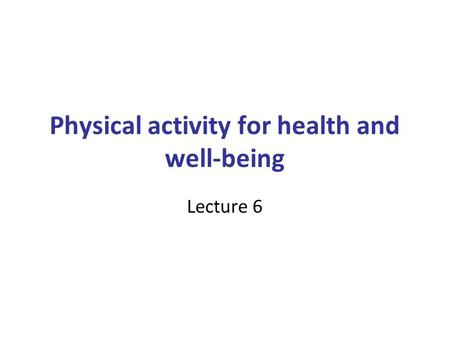 Physical activity for health and well-being Lecture 6.