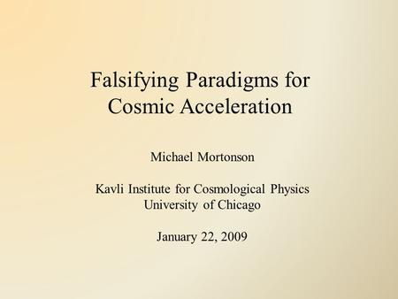 Falsifying Paradigms for Cosmic Acceleration Michael Mortonson Kavli Institute for Cosmological Physics University of Chicago January 22, 2009.