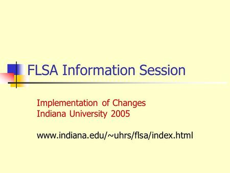 FLSA Information Session Implementation of Changes Indiana University 2005 www.indiana.edu/~uhrs/flsa/index.html.
