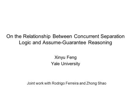 On the Relationship Between Concurrent Separation Logic and Assume-Guarantee Reasoning Xinyu Feng Yale University Joint work with Rodrigo Ferreira and.