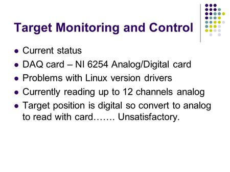 Target Monitoring and Control Current status DAQ card – NI 6254 Analog/Digital card Problems with Linux version drivers Currently reading up to 12 channels.