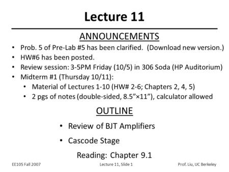 EE105 Fall 2007Lecture 11, Slide 1Prof. Liu, UC Berkeley Lecture 11 OUTLINE Review of BJT Amplifiers Cascode Stage Reading: Chapter 9.1 ANNOUNCEMENTS Prob.