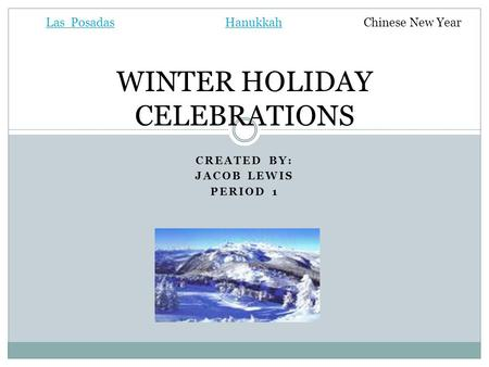 CREATED BY: JACOB LEWIS PERIOD 1 WINTER HOLIDAY CELEBRATIONS Las PosadasHanukkahChinese New Year.