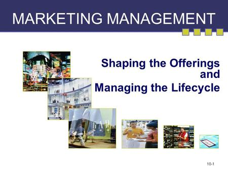 10-1 MARKETING MANAGEMENT Shaping the Offerings and Managing the Lifecycle.