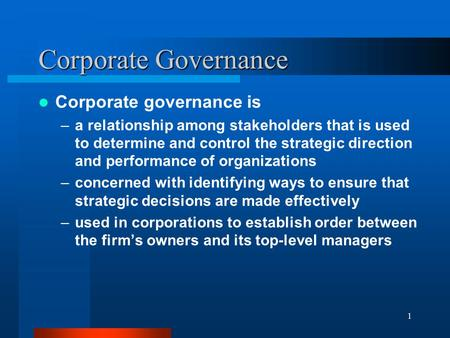 1 Corporate Governance Corporate governance is –a relationship among stakeholders that is used to determine and control the strategic direction and performance.