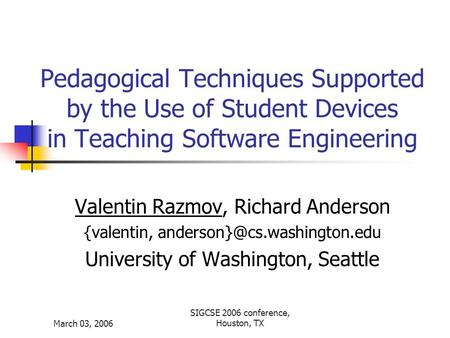 March 03, 2006 SIGCSE 2006 conference, Houston, TX Pedagogical Techniques Supported by the Use of Student Devices in Teaching Software Engineering Valentin.